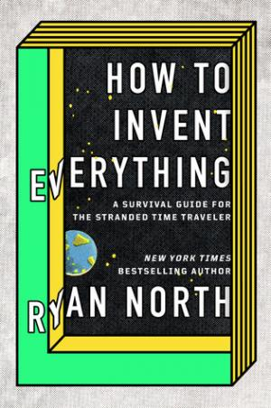 How to Invent Everything: A Survival Guide for the Stranded Time Traveler